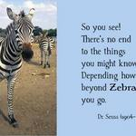 DR SEUSS: So you see! There's no end to the things you might know, Depending how far beyond Zebra you go.
