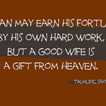 Talmudic Quote: A man may earn his fortune by his own hard work, but a good wife is a gift from heaven.