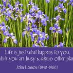 Making Plans  JOHN LENNON: Life is just what happens to you, while you are busy making other plans.